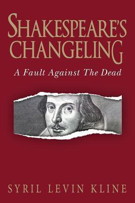 Shakespeares Changeling: A Fault Against the Dead  by  Syril Levin Kline