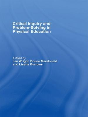 Critical Inquiry and Problem Solving in Physical Education: Working with Students in Schools  by  Lisette Burrows