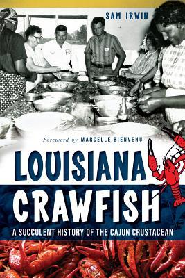 Louisiana Crawfish: A Succulent History of the Cajun Crustacean  by  Sam Irwin