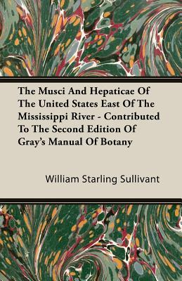 The Musci and Hepaticae of the United States East of the Mississippi River - Contributed to the Second Edition of Grays Manual of Botany William Starling Sullivant