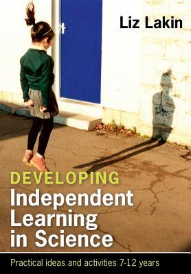 Developing Independent Learning in Science: Practical Ideas and Activities for 7-12-Year-Olds  by  Liz Lakin
