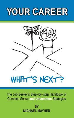 Your Career - Whats Next?: The Job Seekers Step-By-Step Handbook of Common Sense and Uncommon Strategies Michael Mayher