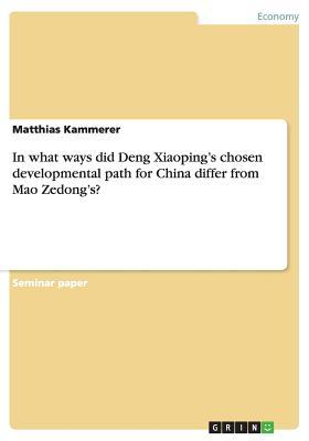 In What Ways Did Deng Xiaopings Chosen Developmental Path for China Differ from Mao Zedongs? Matthias Kammerer