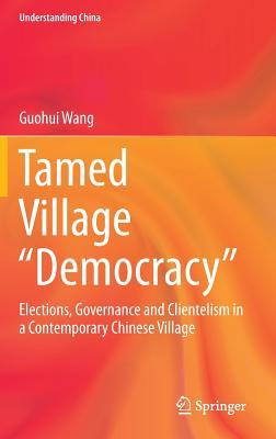 Tamed Village Democracy: Elections, Governance and Clientelism in a Contemporary Chinese Village  by  Guohui Wang