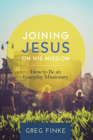 Joining Jesus on His Mission: How to Be an Everyday Missionary Greg Finke