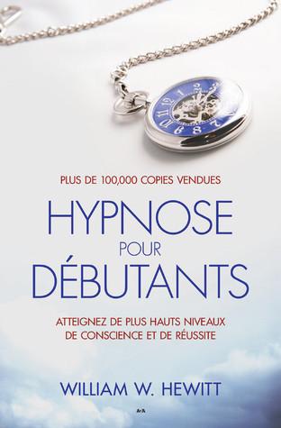 Hypnose pour débutants : Atteignez de plus hauts niveaux de conscience et de réussite  by  William W. Hewitt