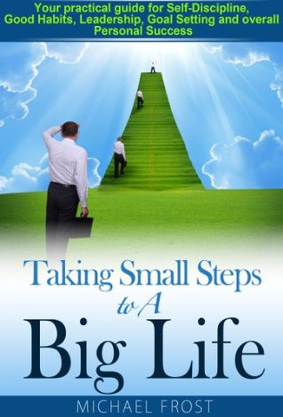 Taking Small Steps to A Big Life: Your practical guide for Self-Discipline, Good Habits, Leadership, Goal Setting and overall Personal Success  by  Michael Frost