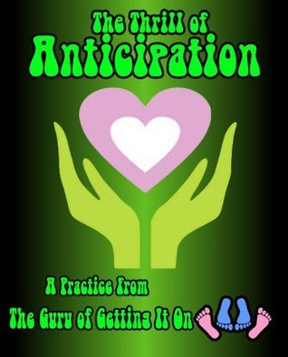 The Thrill of Anticipation: Practices from The Guru Of Getting It On  by  The Guru Of Getting It On