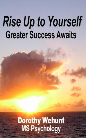 Rise Up to Yourself: Greater Success Awaits  by  Dorothy Wehunt