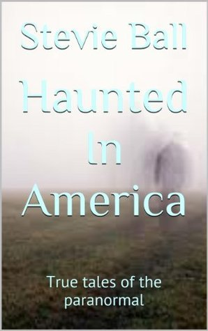 Haunted In America: True tales of the paranormal  by  stevie ball