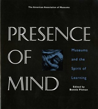 Presence of Mind: Museums and the Spirit of Learning Bonnie Pitman