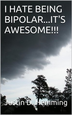 I HATE BEING BIPOLAR...ITS AWESOME!!!  by  Justin D. Hemming