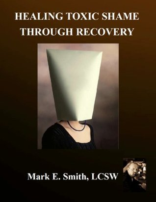 Healing Toxic Shame Through Recovery Mark       Smith