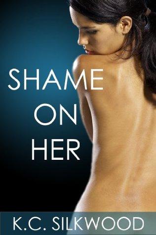Shame On Her  by  K.C. Silkwood
