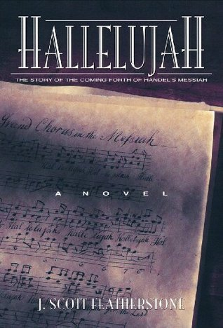 Hallelujah - The Story of the Coming Forth of Handels Messiah J. Scott Featherstone