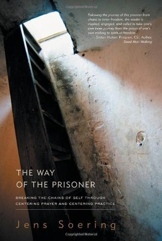 The Way of the Prisoner: Breaking the Chains of Self Through Centering Prayer and Centering Practice  by  Jens Soering
