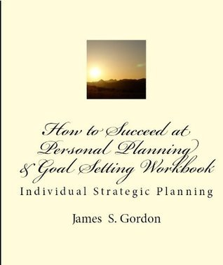 How to Succeed at Personal Planning and Goal Setting Workbook  by  James S. Gordon