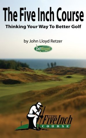 The Five Inch Course: Thinking Your Way To Better Golf John Retzer
