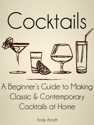 Cocktails: A Beginners Guide to Making Classic and Contemporary Cocktails at Home Andy Arnott