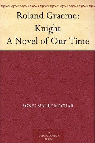 Roland Graeme: Knight A Novel of Our Time Agnes Maule Machar