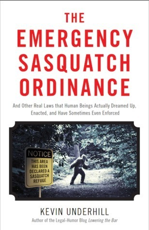 The Emergency Sasquatch Ordinance: And Other Real Laws That Human Beings Actually Dreamed Up, Enacted, and Sometimes Even Enforced  by  Kevin Underhill
