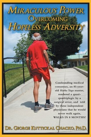 Miraculous Power Overcoming Hopeless Adversity: An 82-year-old hatha yoga master whom surgical error felled to a quasi-quadriplegist, confounds medical consensus and WALKS in 8 months!  by  George Kuttickal Chacko