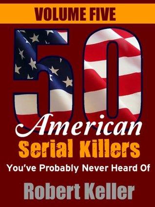 50 American Serial Killers Youve Probably Never Heard Of: Volume 5 Robert Keller