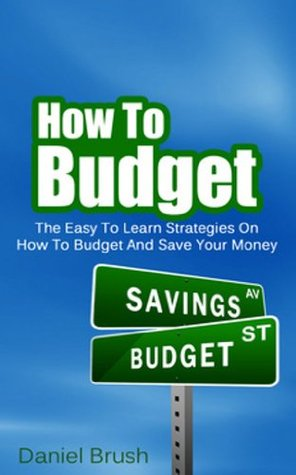 How To Budget: The Easy To Learn Strategies On How To Budget And Save Your Money Daniel Brush