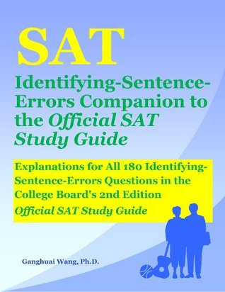 SAT Identifying-Sentence-Errors Companion to the Official SAT Study Guide: Explanations for All 180 Identifying-Sentence-Errors Questions in the College Boards 2nd Edition Official SAT Study Guide  by  Ganghuai Wang