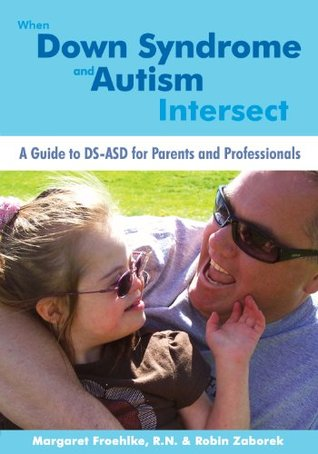 When Down Syndrome and Autism Intersect: A Guide to DS-ASD for Parents and Professionals Robin Zaborek