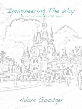 Imagineering the Way: The Unofficial History of the Magic Kingdom  by  Adam Goodger