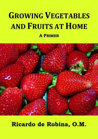 Growing Vegetables and Fruits at Home - A Primer  by  Ricardo de Robina