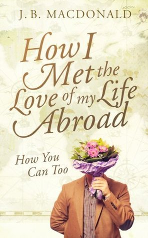 How I found the Love of my Life Abroad: How You Can Too  by  J.B. MacDonald