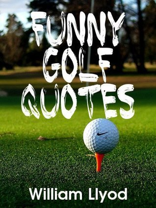 Funny Golf Quotes: Funniest Golf Sayings Ever ( Humor Golf Book)  by  William Llyod