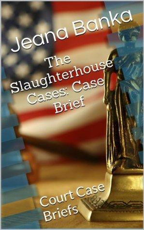 The Slaughterhouse Cases: Case Brief Jeana Banka