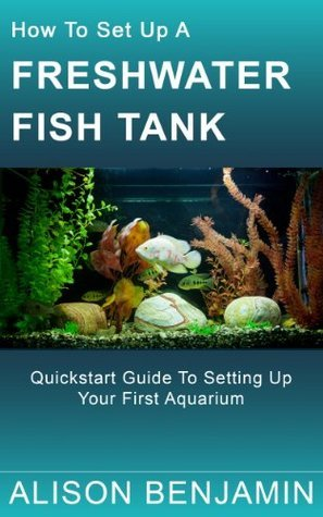 How To Set Up A Freshwater Fish Tank: Quickstart guide to setting up your first aquarium  by  Alison Benjamin
