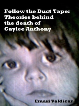 Follow the Duct Tape: Theories Behind the Death of Caylee Anthony  by  Emari Valdicar