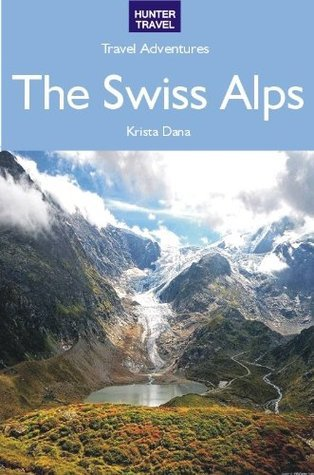 The Swiss Alps - Travel Adventures  by  Krista Dana