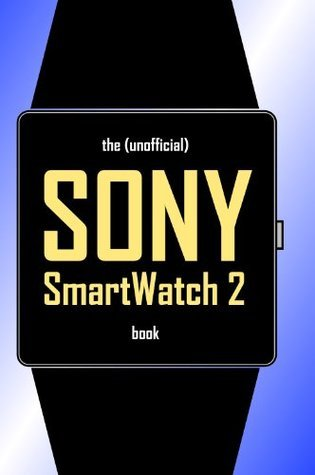The (Unofficial) SONY SmartWatch 2 Book  by  SmartWatchBooks