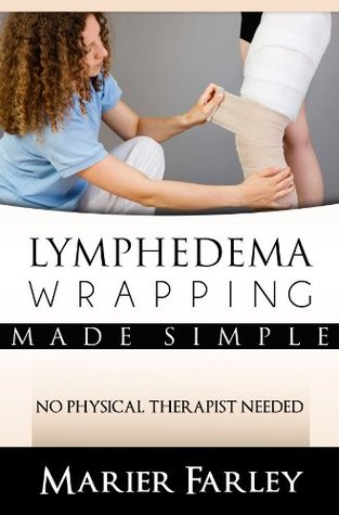 Lymphedema Wrapping Made Simple: No Physical Therapist Needed  by  Marier Farley