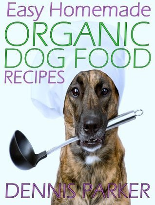 Easy Homemade Organic Dog Food Recipes: A Complete Recipe Guide  by  Dennis Parker