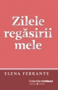 Zilele regasirii mele  by  Elena Ferrante
