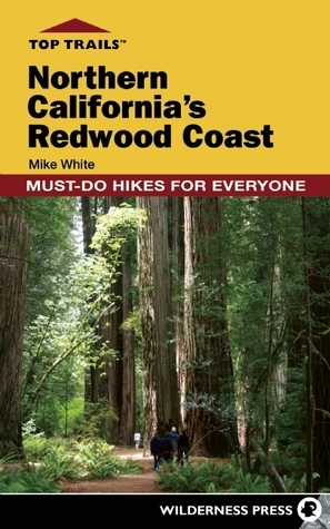 Top Trails: Northern Californias Redwood Coast: Must-Do Hikes for Everyone  by  Mike White