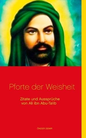 Pforte der Weisheit: Zitate und Aussprüche von Ali ibn Abu-Talib  by  Onder Demir