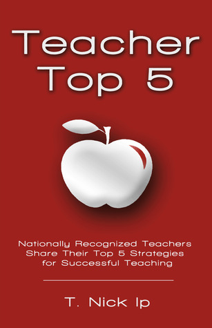 Teacher Top 5: Nationally Recognized Educators Share Their Top 5 Teaching Strategies T. Nick Ip