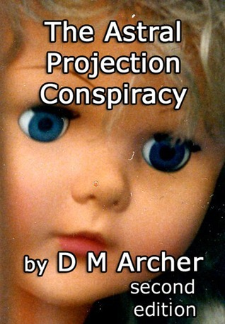 The Astral Projection Conspiracy: Second Edition D.M. Archer