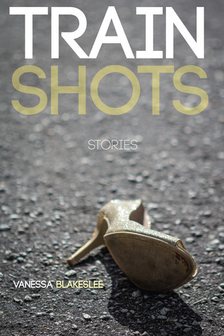 Train Shots: Stories Vanessa Blakeslee