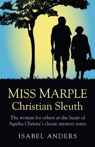 Miss Marple: Christian Sleuth: The Woman for Others at the Heart of Agatha Christies Classic Mystery Series  by  Isabel Anders