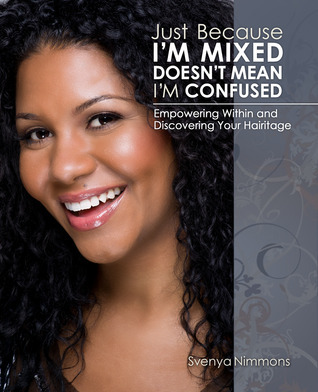 Just Because Im Mixed Doesnt Mean Im Confused: Empowering Within and Discovering Your Hairitage Svenya Nimmons