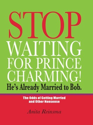 Stop Waiting for Prince Charming! Hes Already Married to Bob.: The Odds of Gettig Married and Other Nonsense  by  Anita Reinsma